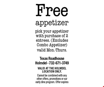 Free appetizer. Pick your appetizer with purchase of 2 entrees (Excludes Combo Appetizer) - valid Mon.-Thurs. Valid at the Holmdel location only. Cannot be combined with any other offers, promotions or our early dine program. Offer expires 2/9/18.