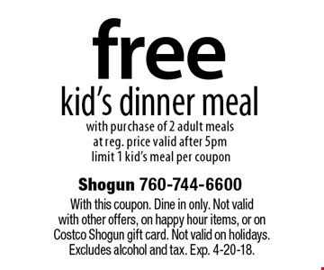 free kid's dinner meal with purchase of 2 adult meals at reg. price valid after 5pm limit 1 kid's meal per coupon. With this coupon. Dine in only. Not valid with other offers, on happy hour items, or on Costco Shogun gift card. Not valid on holidays. Excludes alcohol and tax. Exp. 4-20-18.