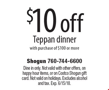 $10 off Teppan dinner with purchase of $100 or more. Dine in only. Not valid with other offers, on happy hour items, or on Costco Shogun gift card. Not valid on holidays. Excludes alcohol and tax. Exp. 6/15/18.