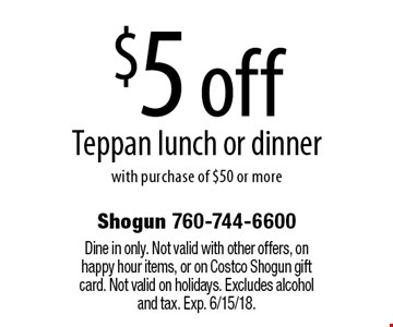 $5 off Teppan lunch or dinner with purchase of $50 or more. Dine in only. Not valid with other offers, on happy hour items, or on Costco Shogun gift card. Not valid on holidays. Excludes alcohol and tax. Exp. 6/15/18.