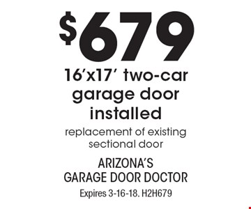 $679 16'x17' two-car garage door installed. Replacement of existing sectional door. Expires 3-16-18. H2H679. Limit one coupon per household, service, or invoice. Residential only. May not be combined with any other offer. Service area and other restrictions may apply, call for details.