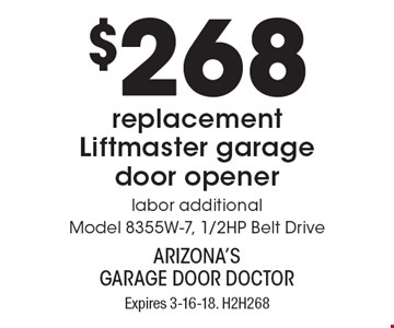 $268 replacement Liftmaster garage door opener. Labor additional. Model 8355W-7, 1/2HP Belt Drive. Expires 3-16-18. H2H268. Limit one coupon per household, service, or invoice. Residential only. May not be combined with any other offer. Service area and other restrictions may apply, call for details.
