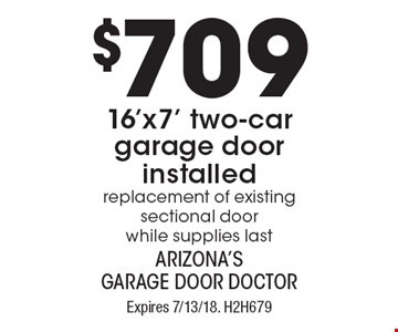 $709 16'x7' two-car garage door installed - replacement of existing sectional door - while supplies last. Expires 7/13/18. H2H679Limit one coupon per household, service, or invoice. Residential only. May not be combined with any other offer. Service area and other restrictions may apply, call for details.