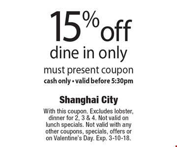 15% off dine in only. Must present coupon. Cash only. Valid before 5:30pm. With this coupon. Excludes lobster, dinner for 2, 3 & 4. Not valid on lunch specials. Not valid with any other coupons, specials, offers or on Valentine's Day. Exp. 3-10-18.