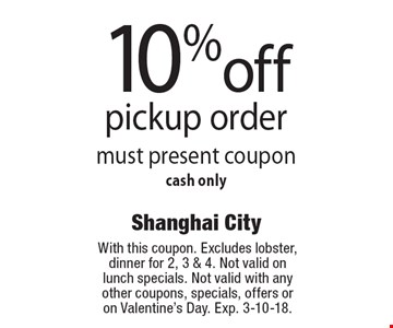 10% off pickup order. Must present coupon. Cash only. With this coupon. Excludes lobster, dinner for 2, 3 & 4. Not valid on lunch specials. Not valid with any other coupons, specials, offers or on Valentine's Day. Exp. 3-10-18.