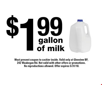 $1.99 gallon of milk. Must present coupon to cashier inside. Valid only at Glenview BP, 242 Waukegan Rd. Not valid with other offers or promotions. No reproductions allowed. Offer expires 5/31/18.