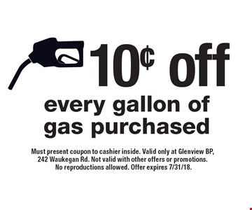 10¢ off every gallon of gas purchased. Must present coupon to cashier inside. Valid only at Glenview BP, 242 Waukegan Rd. Not valid with other offers or promotions. No reproductions allowed. Offer expires 7/31/18.