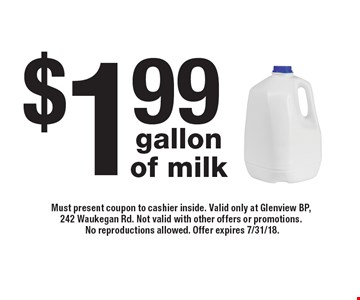 $1.99 gallon of milk. Must present coupon to cashier inside. Valid only at Glenview BP, 242 Waukegan Rd. Not valid with other offers or promotions. No reproductions allowed. Offer expires 7/31/18.
