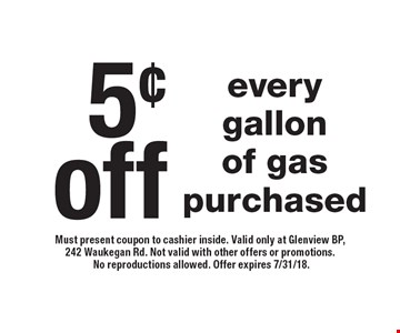5¢ off every gallon of gas purchased. Must present coupon to cashier inside. Valid only at Glenview BP, 242 Waukegan Rd. Not valid with other offers or promotions. No reproductions allowed. Offer expires 7/31/18.