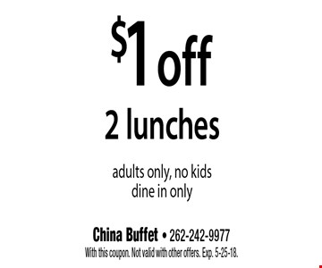 $1 off 2 lunches. Adults only, no kids dine in only. With this coupon. Not valid with other offers. Exp. 5-25-18.