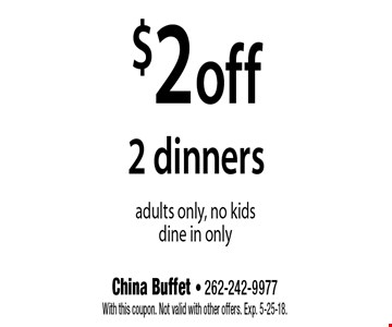$2 off 2 dinners. Adults only, no kids. Dine in only. With this coupon. Not valid with other offers. Exp. 5-25-18.