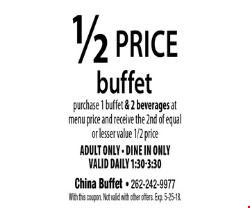 1/2 price buffet purchase 1 buffet & 2 beverages at menu price and receive the 2nd of equal or lesser value 1/2 price. Adult Only - dine in only valid daily 1:30-3:30. With this coupon. Not valid with other offers. Exp. 5-25-18.