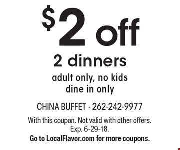 $2 off 2 dinners. Adult only, no kids. Dine in only. With this coupon. Not valid with other offers. Exp. 6-29-18. Go to LocalFlavor.com for more coupons.