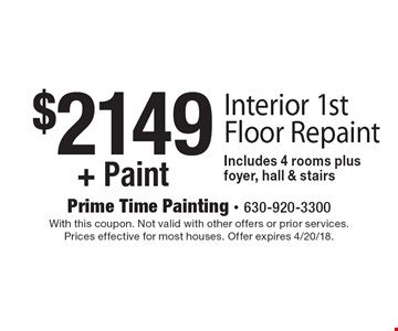 $2149+ Paint Interior 1st Floor Repaint. Includes 4 rooms plus foyer, hall & stairs. With this coupon. Not valid with other offers or prior services. Prices effective for most houses. Offer expires 4/20/18.