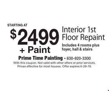 $2499+ Paint Interior 1st Floor Repaint Includes 4 rooms plusfoyer, hall & stairs. With this coupon. Not valid with other offers or prior services. Prices effective for most houses. Offer expires 6-29-18.