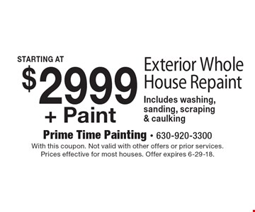 $2999+ Paint Exterior Whole House Repaint Includes washing, sanding, scraping & caulking. With this coupon. Not valid with other offers or prior services. Prices effective for most houses. Offer expires 6-29-18.