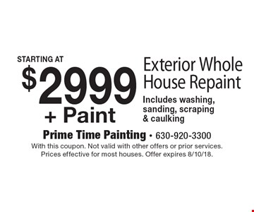 Exterior Whole House Repaint Starting At $2999 + Paint. Includes washing, sanding, scraping & caulking. With this coupon. Not valid with other offers or prior services. Prices effective for most houses. Offer expires 8/10/18.