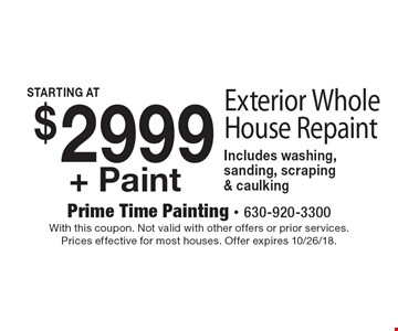 $2999+ Paint Exterior Whole House Repaint Includes washing, sanding, scraping & caulking. With this coupon. Not valid with other offers or prior services. Prices effective for most houses. Offer expires 10/26/18.