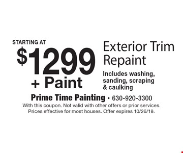 $1299+ Paint Exterior Trim Repaint. Includes washing, sanding, scraping & caulking. With this coupon. Not valid with other offers or prior services. Prices effective for most houses. Offer expires 10/26/18.