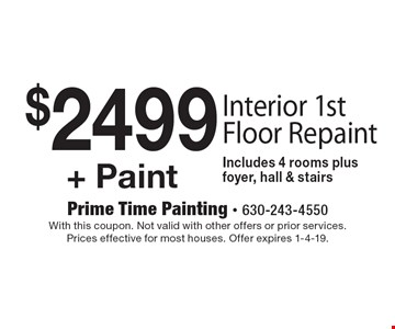 $2499 + Paint Interior 1st Floor Repaint. Includes 4 rooms plus foyer, hall & stairs. With this coupon. Not valid with other offers or prior services. Prices effective for most houses. Offer expires 1-4-19.