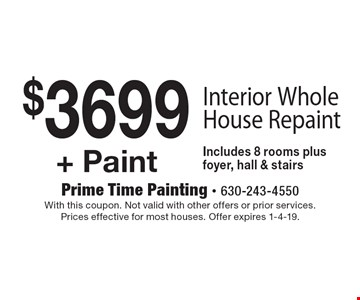 $3699 + Paint Interior Whole House Repaint. Includes 8 rooms plus foyer, hall & stairs. With this coupon. Not valid with other offers or prior services. Prices effective for most houses. Offer expires 1-4-19.