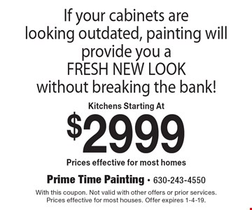 If your cabinets are looking outdated, painting will provide you a FRESH NEW LOOK without breaking the bank! Kitchens Starting At $2999 Prices effective for most homes. With this coupon. Not valid with other offers or prior services. Prices effective for most houses. Offer expires 1-4-19.