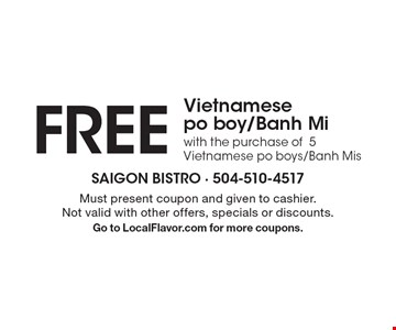 FREE Vietnamese po boy/Banh Mi with the purchase of5 Vietnamese po boys/Banh Mis. Must present coupon and given to cashier. Not valid with other offers, specials or discounts. Go to LocalFlavor.com for more coupons.
