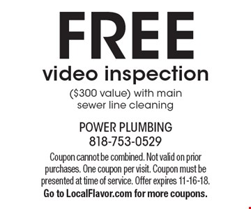 Free video inspection ($300 value) with main sewer line cleaning. Coupon cannot be combined. Not valid on prior purchases. One coupon per visit. Coupon must be presented at time of service. Offer expires 11-16-18. Go to LocalFlavor.com for more coupons.