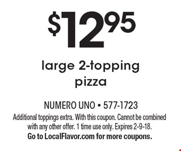 $12.95 large 2-topping pizza. Additional toppings extra. With this coupon. Cannot be combined with any other offer. 1 time use only. Expires 2-9-18. Go to LocalFlavor.com for more coupons.