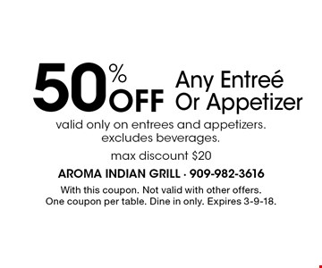 50% Off Any Entree Or Appetizer valid only on entrees and appetizers. excludes beverages.max discount $20. With this coupon. Not valid with other offers. One coupon per table. Dine in only. Expires 3-9-18.