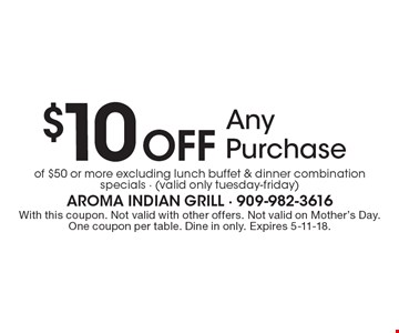$10 Off Any Purchase of $50 or more excluding lunch buffet & dinner combination specials - (valid only tuesday-friday). With this coupon. Not valid with other offers. Not valid on Mother's Day. One coupon per table. Dine in only. Expires 5-11-18.