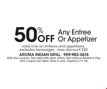 50% Off Any Entree Or Appetizer valid only on entrees and appetizers. excludes beverages - max discount $20. With this coupon. Not valid with other offers. Not valid on Mother's Day. One coupon per table. Dine in only. Expires 5-11-18.