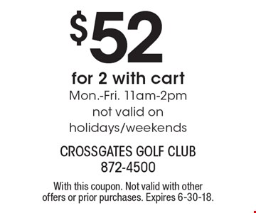 $52 for 2 with cart Mon.-Fri. 11am-2pm. Not valid on holidays/weekends. With this coupon. Not valid with other offers or prior purchases. Expires 6-30-18.