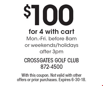$100 for 4 with cart Mon.-Fri. before 8am or weekends/holidays after 3pm. With this coupon. Not valid with other offers or prior purchases. Expires 6-30-18.