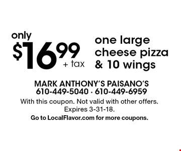 only $16.99 + tax one large cheese pizza & 10 wings. With this coupon. Not valid with other offers. Expires 3-31-18. Go to LocalFlavor.com for more coupons.