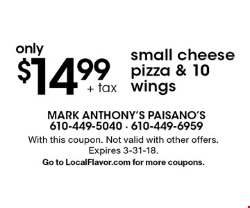 only $14.99 + tax small cheese pizza & 10 wings. With this coupon. Not valid with other offers. Expires 3-31-18. Go to LocalFlavor.com for more coupons.