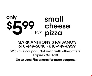 only $5.99 + tax small cheese pizza. With this coupon. Not valid with other offers. Expires 3-31-18. Go to LocalFlavor.com for more coupons.