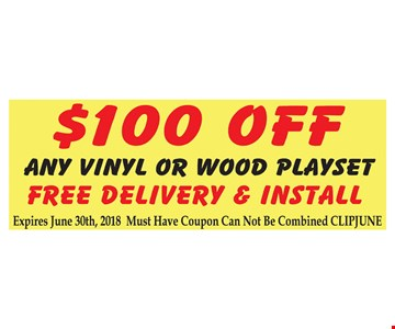 $100 off any vinyl or wood playset. Free delivery and Install. Expires June 30th, 2018. Must have coupon. Can not be combined. CLIPJUNE.