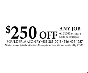 $250 OFF any job of$1000 or more. Not to be combined. With this coupon. Not valid with other offers or prior services. Job must be ordered by 8/17/18.