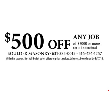 $500 OFF any job of $3000 or more. Not to be combined. With this coupon. Not valid with other offers or prior services. Job must be ordered by 8/17/18.