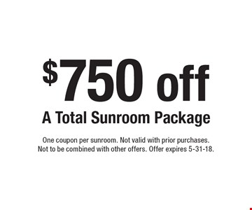 $750 off A Total Sunroom Package. One coupon per sunroom. Not valid with prior purchases. Not to be combined with other offers. Offer expires 5-31-18.
