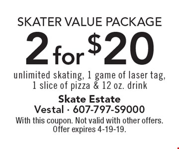 Skater Value Package -sddd 2 for $20 unlimited skating, 1 game of laser tag,1 slice of pizza & 12 oz. drink. With this coupon. Not valid with other offers. Offer expires 4-19-19.