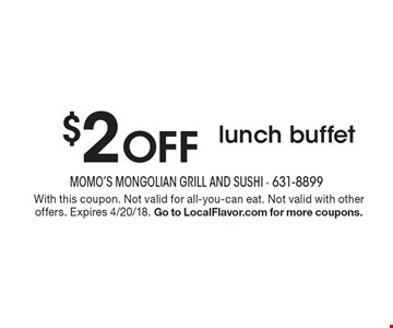 $2 Off Lunch Buffet. With this coupon. Not valid for all-you-can eat. Not valid with other offers. Expires 4/20/18. Go to LocalFlavor.com for more coupons.