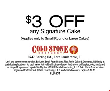 $3 Off any Signature Cake (Applies only to Small Round or Large Cakes). Limit one per customer per visit. Excludes Small Round Cakes, Pies, Petite Cakes & Cupcakes. Valid only at participating locations. No cash value. Not valid with other offers or fundraisers or if copied, sold, auctioned, exchanged for payment or prohibited by law. 2018 Kahala Franchising, L.L.C. Cold Stone Creamery is a registered trademark of Kahala Franchising, L.L.C. and /or its licensors. Expires 5-18-18. PLU #34