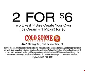2 For $6 Two Like it Size Create Your Own (Ice Cream + 1 Mix-in) for $6. Served in a cup. Waffle products and extra mix-ins available for additional charge. Limit one per customer per visit. Valid only at participating locations. No cash value. Not valid with other offers or fundraisers or if copied, sold, auctioned, exchanged for payment or prohibited by law. 2018 Kahala Franchising, L.L.C. Cold Stone Creamery is a registered trademark of Kahala Franchising, L.L.C. and /or its licensors. Expires 5-18-18. PLU #32