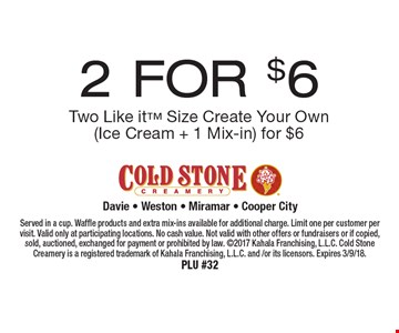 2 FOR $6 Two Like it Size Create Your Own (Ice Cream + 1 Mix-in) for $6. Served in a cup. Waffle products and extra mix-ins available for additional charge. Limit one per customer per visit. Valid only at participating locations. No cash value. Not valid with other offers or fundraisers or if copied, sold, auctioned, exchanged for payment or prohibited by law. 2017 Kahala Franchising, L.L.C. Cold Stone Creamery is a registered trademark of Kahala Franchising, L.L.C. and /or its licensors. Expires 3/9/18. PLU #32