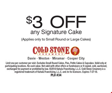 $3 Off any Signature Cake (Applies only to Small Round or Large Cakes). Limit one per customer per visit. Excludes Small Round Cakes, Pies, Petite Cakes & Cupcakes. Valid only at participating locations. No cash value. Not valid with other offers or fundraisers or if copied, sold, auctioned, exchanged for payment or prohibited by law. 2018 Kahala Franchising, L.L.C. Cold Stone Creamery is a registered trademark of Kahala Franchising, L.L.C. and /or its licensors. Expires 7-27-18. PLU #34