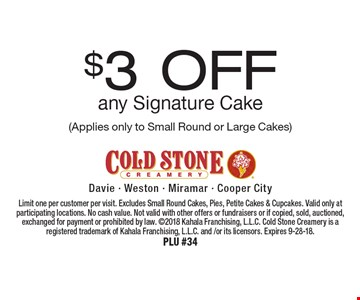 $3 Off any Signature Cake (Applies only to Small Round or Large Cakes). Limit one per customer per visit. Excludes Small Round Cakes, Pies, Petite Cakes & Cupcakes. Valid only at participating locations. No cash value. Not valid with other offers or fundraisers or if copied, sold, auctioned, exchanged for payment or prohibited by law. 2018 Kahala Franchising, L.L.C. Cold Stone Creamery is a registered trademark of Kahala Franchising, L.L.C. and /or its licensors. Expires 9-28-18. PLU #34