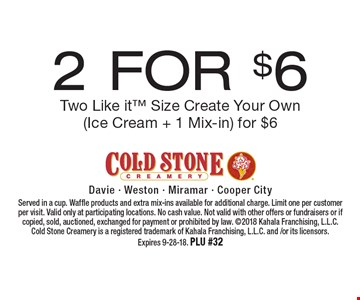 2 For $6 Two Like it Size Create Your Own (Ice Cream + 1 Mix-in) for $6. Served in a cup. Waffle products and extra mix-ins available for additional charge. Limit one per customer per visit. Valid only at participating locations. No cash value. Not valid with other offers or fundraisers or if copied, sold, auctioned, exchanged for payment or prohibited by law. 2018 Kahala Franchising, L.L.C. Cold Stone Creamery is a registered trademark of Kahala Franchising, L.L.C. and /or its licensors. Expires 9-28-18. PLU #32