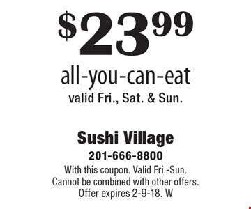 $23.99 all-you-can-eat valid Fri., Sat. & Sun. With this coupon. Valid Fri.-Sun. Cannot be combined with other offers. Offer expires 2-9-18. W